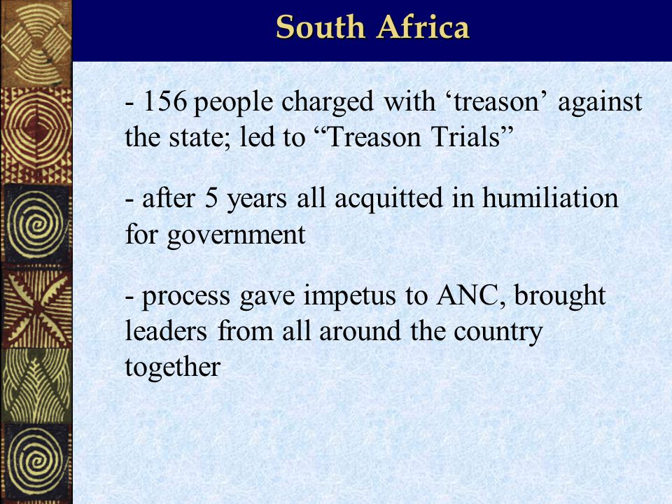 South Africa people charged with 'treason' against the state; led to Treason Trials - after 5 years all acquitted in humiliation for government - process gave impetus to ANC, brought leaders from all around the country together