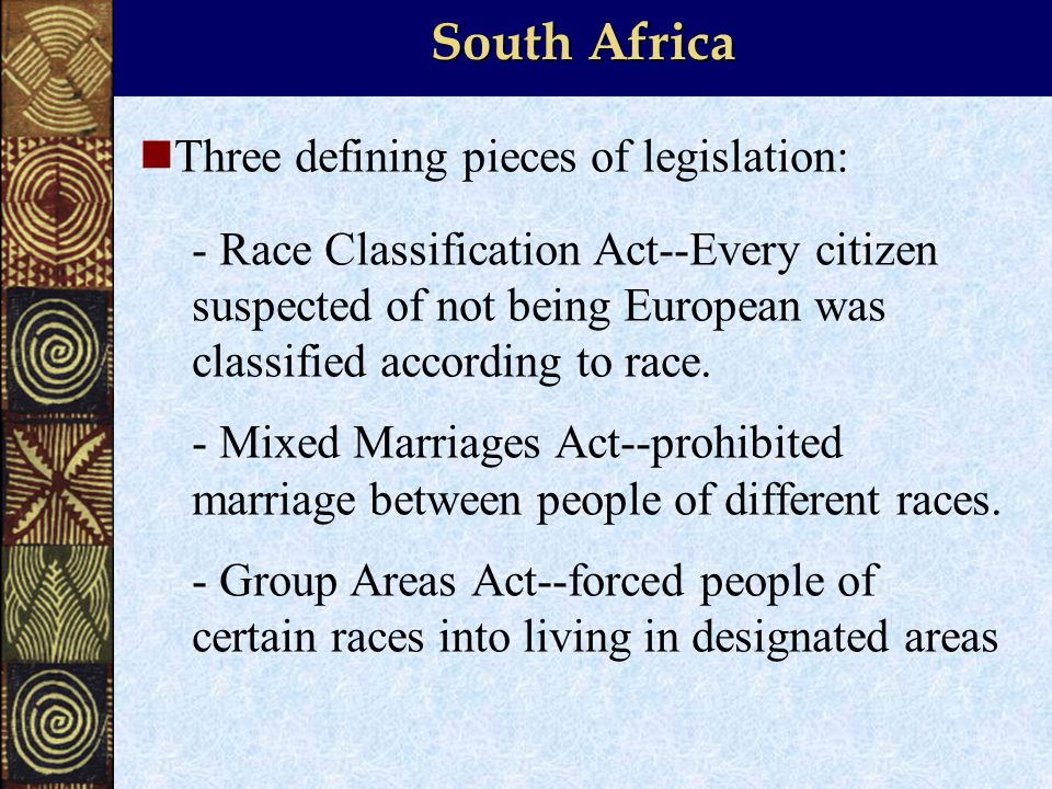 South Africa Three defining pieces of legislation: - Race Classification Act--Every citizen suspected of not being European was classified according to race.