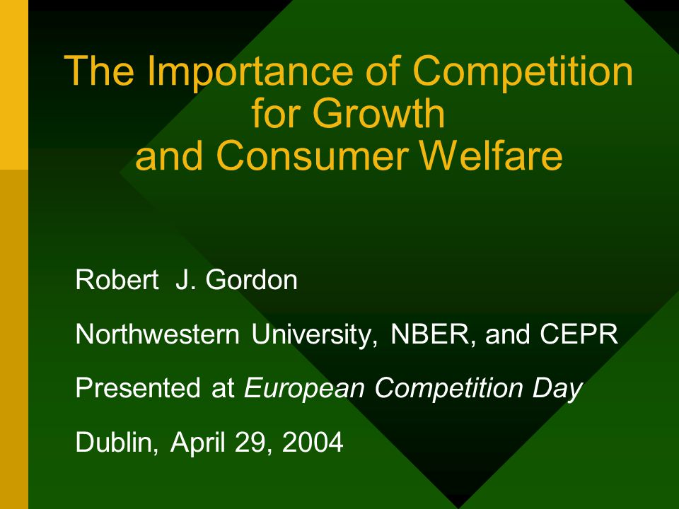 The Importance of Competition for Growth and Consumer Welfare Robert J. Gordon Northwestern University, NBER, and CEPR Presented at European Competiti