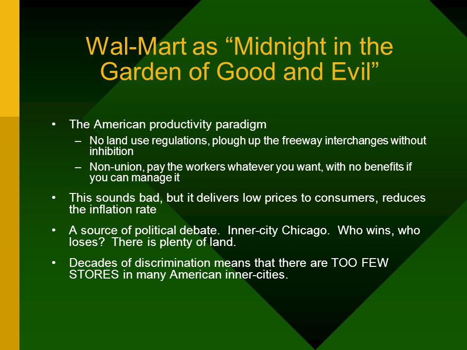 Wal-Mart as Midnight in the Garden of Good and Evil The American productivity paradigm –No land use regulations, plough up the freeway interchanges without inhibition –Non-union, pay the workers whatever you want, with no benefits if you can manage it This sounds bad, but it delivers low prices to consumers, reduces the inflation rate A source of political debate.