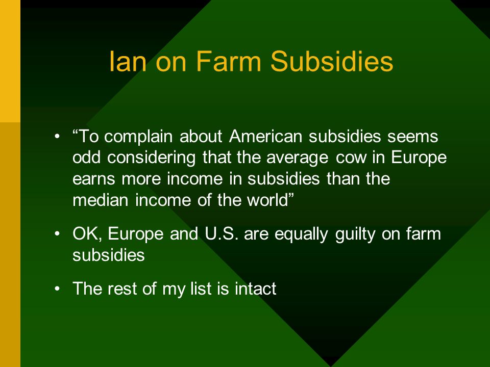 Ian on Farm Subsidies To complain about American subsidies seems odd considering that the average cow in Europe earns more income in subsidies than the median income of the world OK, Europe and U.S.