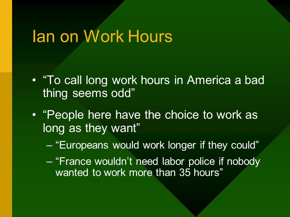 Ian on Work Hours To call long work hours in America a bad thing seems odd People here have the choice to work as long as they want – Europeans would work longer if they could – France wouldn't need labor police if nobody wanted to work more than 35 hours