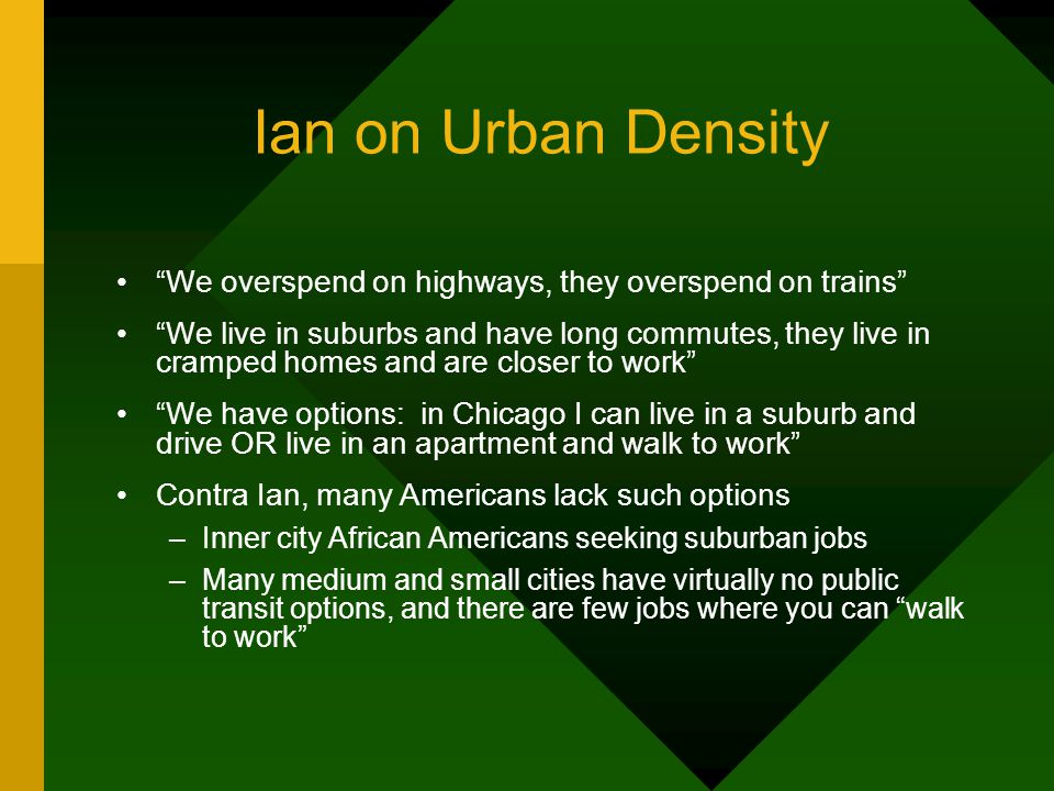 Ian on Urban Density We overspend on highways, they overspend on trains We live in suburbs and have long commutes, they live in cramped homes and are closer to work We have options: in Chicago I can live in a suburb and drive OR live in an apartment and walk to work Contra Ian, many Americans lack such options –Inner city African Americans seeking suburban jobs –Many medium and small cities have virtually no public transit options, and there are few jobs where you can walk to work