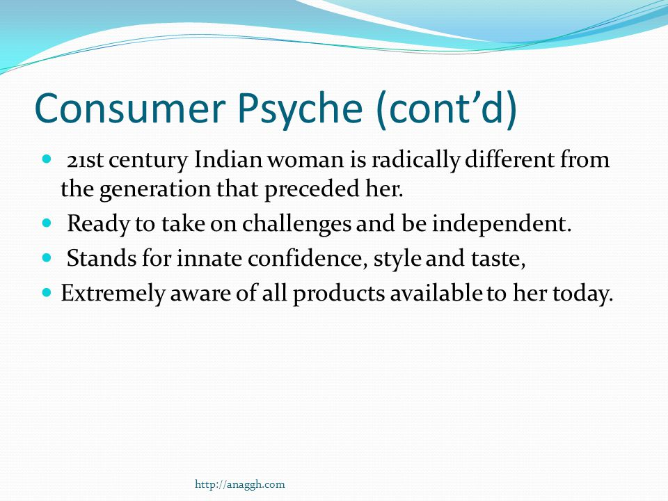Consumer Psyche (cont'd) 21st century Indian woman is radically different from the generation that preceded her.