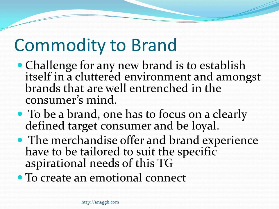 Commodity to Brand Challenge for any new brand is to establish itself in a cluttered environment and amongst brands that are well entrenched in the consumer's mind.