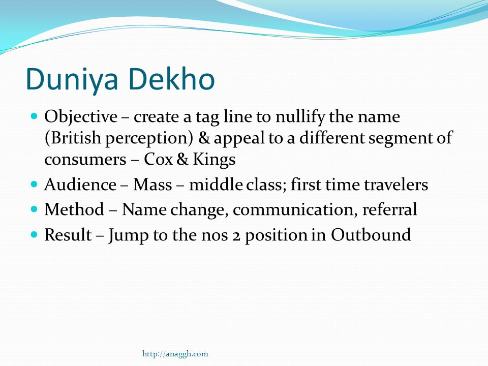 Duniya Dekho Objective – create a tag line to nullify the name (British perception) & appeal to a different segment of consumers – Cox & Kings Audience – Mass – middle class; first time travelers Method – Name change, communication, referral Result – Jump to the nos 2 position in Outbound http://anaggh.com