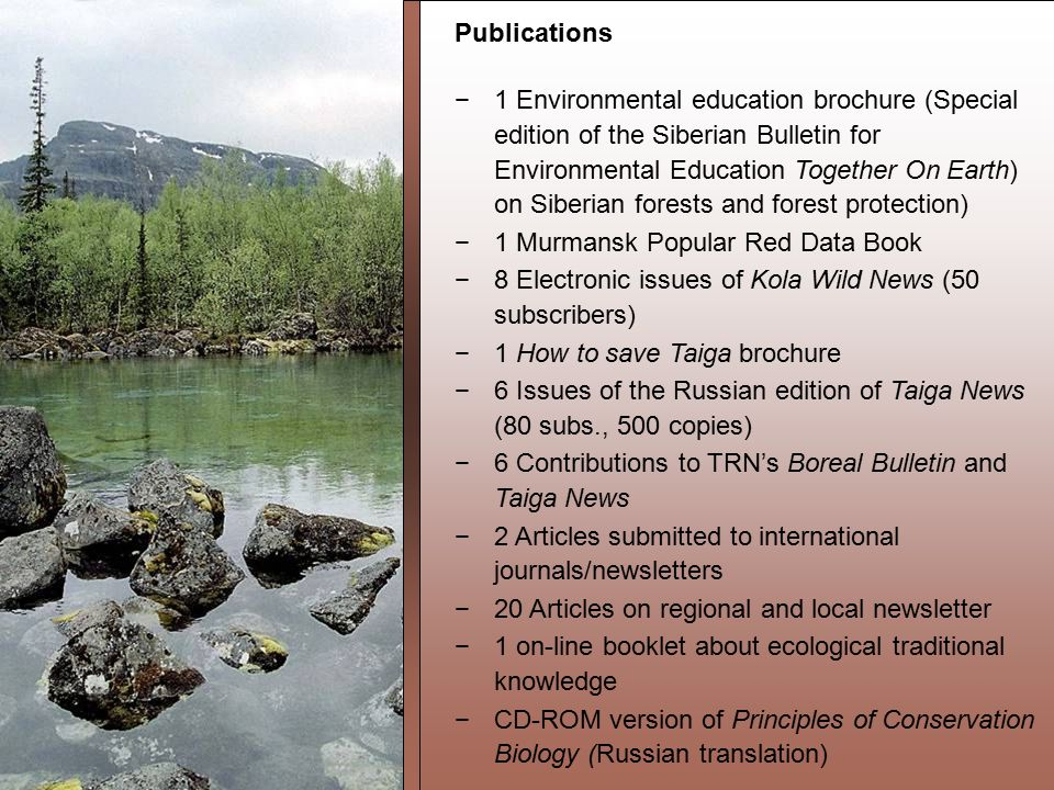Publications −1 Environmental education brochure (Special edition of the Siberian Bulletin for Environmental Education Together On Earth) on Siberian forests and forest protection) −1 Murmansk Popular Red Data Book −8 Electronic issues of Kola Wild News (50 subscribers) −1 How to save Taiga brochure −6 Issues of the Russian edition of Taiga News (80 subs., 500 copies) −6 Contributions to TRN's Boreal Bulletin and Taiga News −2 Articles submitted to international journals/newsletters −20 Articles on regional and local newsletter −1 on-line booklet about ecological traditional knowledge −CD-ROM version of Principles of Conservation Biology (Russian translation)