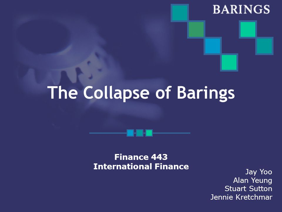 The Collapse of Barings Finance 443 International Finance Jay Yoo Alan Yeung Stuart Sutton Jennie Kretchmar