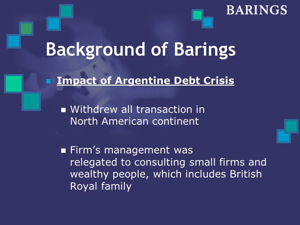 Background of Barings Repair of Company's Reputation Success in consulting the royal family asset management Success in giving advice for stock and bonds for small British firms Moved back into American finance scene in 1980s