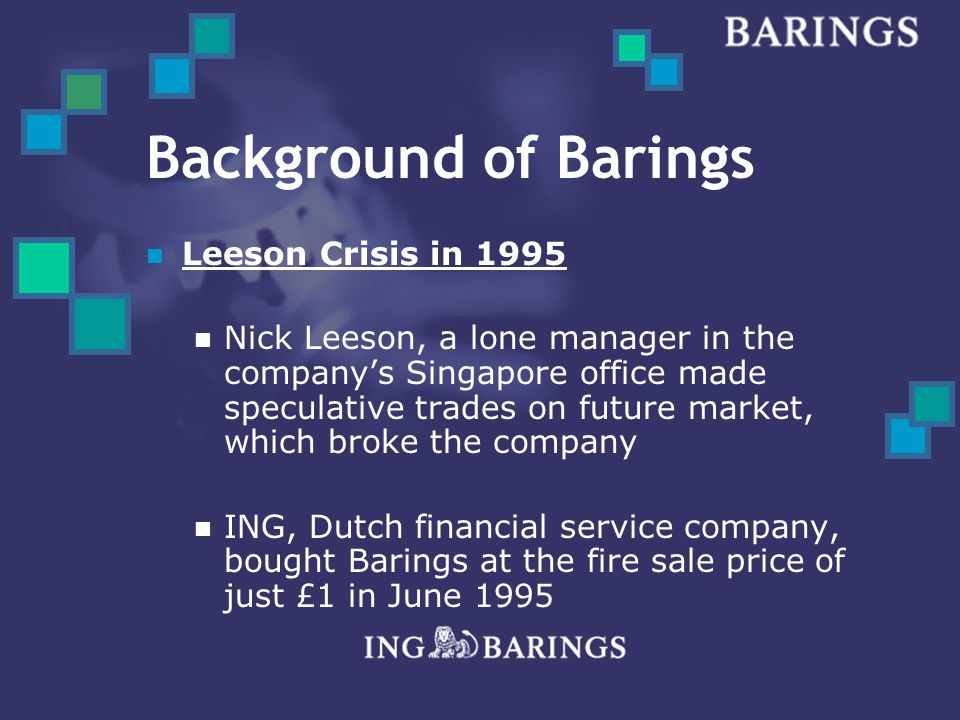 Background of Barings Leeson Crisis in 1995 Nick Leeson, a lone manager in the company's Singapore office made speculative trades on future market, which broke the company ING, Dutch financial service company, bought Barings at the fire sale price of just £1 in June 1995