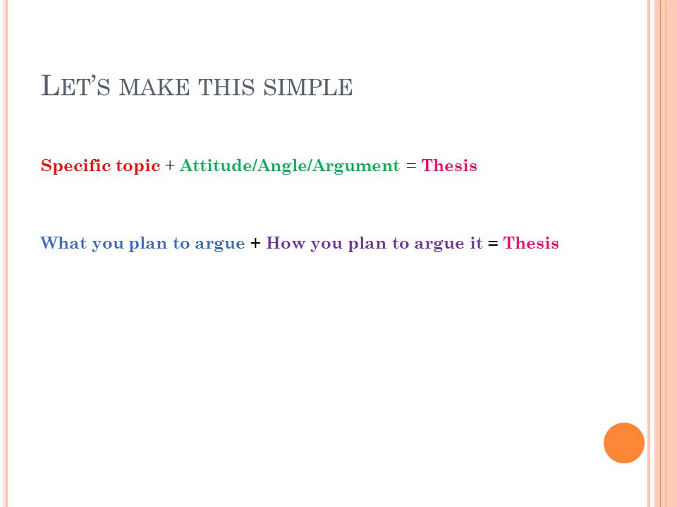 L ET ' S MAKE THIS SIMPLE Specific topic + Attitude/Angle/Argument = Thesis What you plan to argue + How you plan to argue it = Thesis