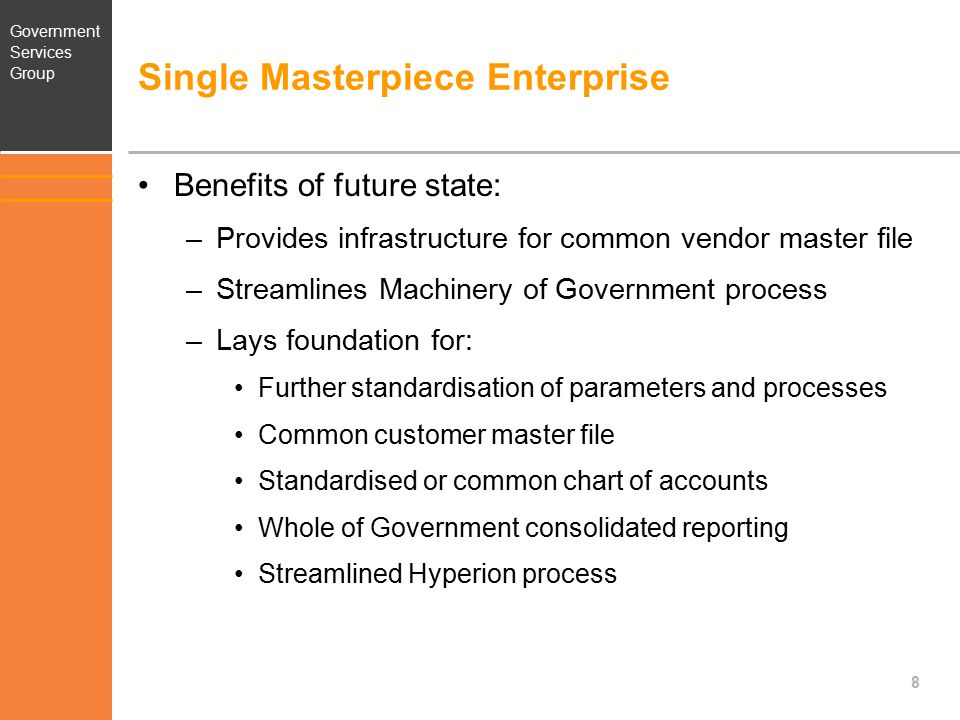 Government Services Group Common Vendor Master File – Future State One consolidated master file (for SYSH and SYS1) –Including cleansed data –Maintained by Shared Services SA –Agencies have read-only access Standard data format Consistent Masterpiece field usage 9
