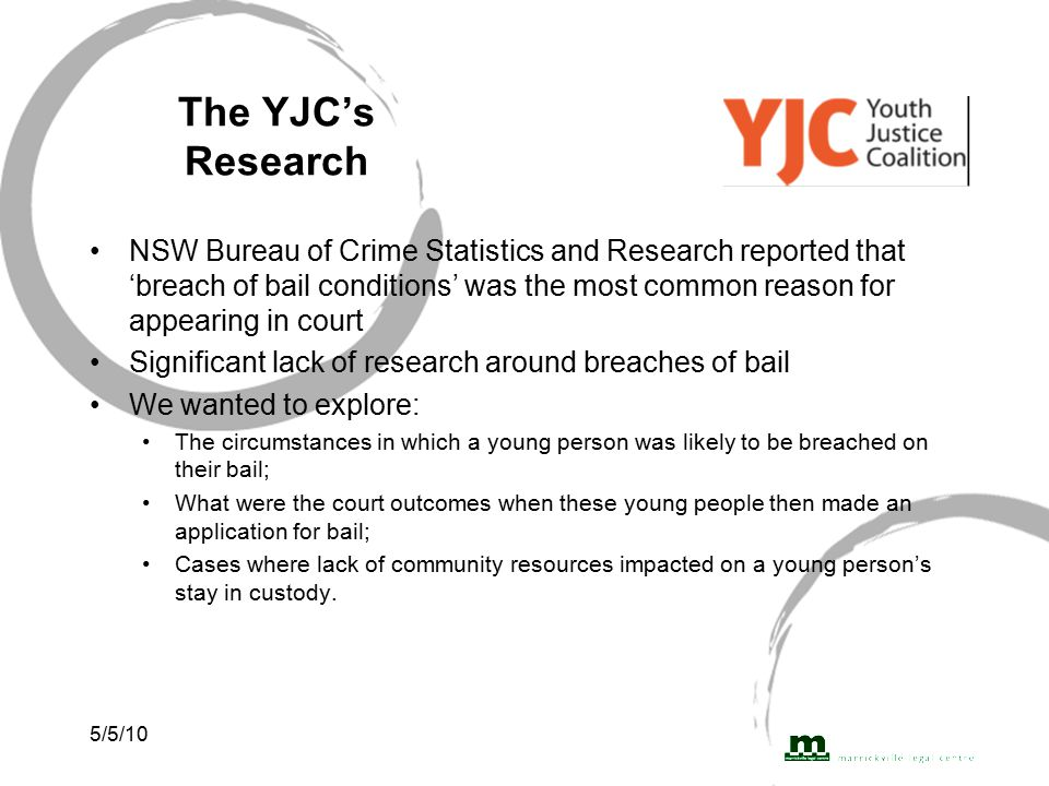 5/5/10 The YJC's Research NSW Bureau of Crime Statistics and Research reported that 'breach of bail conditions' was the most common reason for appearing in court Significant lack of research around breaches of bail We wanted to explore: The circumstances in which a young person was likely to be breached on their bail; What were the court outcomes when these young people then made an application for bail; Cases where lack of community resources impacted on a young person's stay in custody.