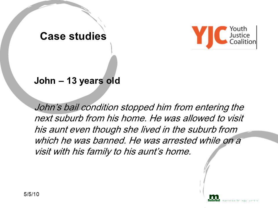 5/5/10 Case studies John – 13 years old John's bail condition stopped him from entering the next suburb from his home.