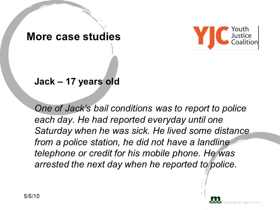 5/5/10 More case studies Jack – 17 years old One of Jack's bail conditions was to report to police each day.
