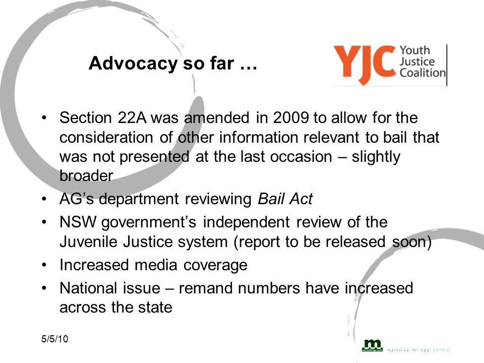 5/5/10 Advocacy so far … Section 22A was amended in 2009 to allow for the consideration of other information relevant to bail that was not presented at the last occasion – slightly broader AG's department reviewing Bail Act NSW government's independent review of the Juvenile Justice system (report to be released soon) Increased media coverage National issue – remand numbers have increased across the state