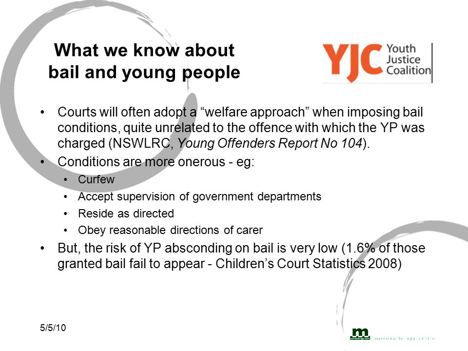 5/5/10 What we know about bail and young people Courts will often adopt a welfare approach when imposing bail conditions, quite unrelated to the offence with which the YP was charged (NSWLRC, Young Offenders Report No 104).