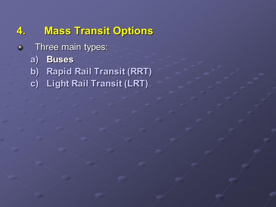 4.Mass Transit Options Three main types: a)Buses b)Rapid Rail Transit (RRT) c)Light Rail Transit (LRT)