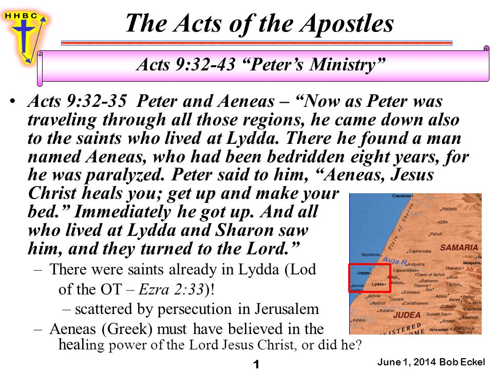 The Acts of the Apostles June 1, 2014 Bob Eckel 1 Acts 9:32-43 Peter's Ministry Acts 9:32-35 Peter and Aeneas – Now as Peter was traveling through all those regions, he came down also to the saints who lived at Lydda.