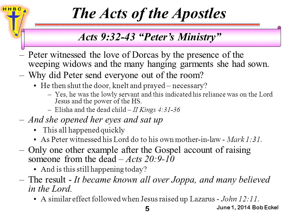 The Acts of the Apostles June 1, 2014 Bob Eckel 5 Acts 9:32-43 Peter's Ministry –Peter witnessed the love of Dorcas by the presence of the weeping widows and the many hanging garments she had sown.