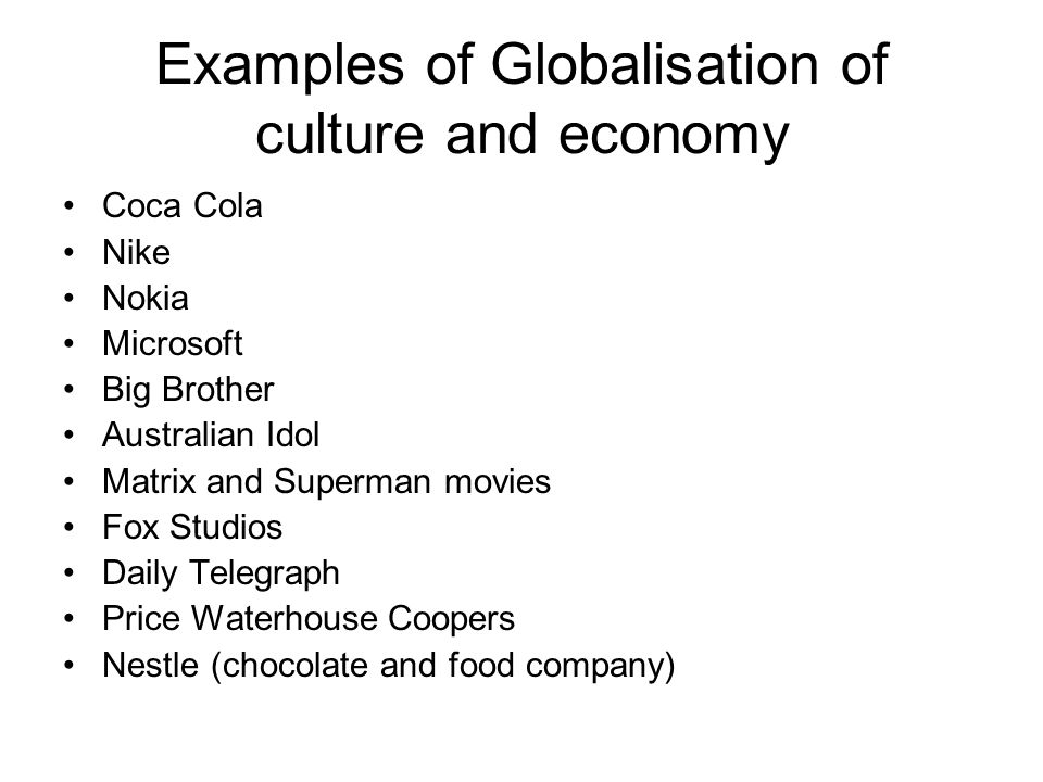 Examples of Globalisation of culture and economy Coca Cola Nike Nokia Microsoft Big Brother Australian Idol Matrix and Superman movies Fox Studios Daily Telegraph Price Waterhouse Coopers Nestle (chocolate and food company)