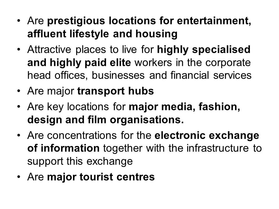 Are prestigious locations for entertainment, affluent lifestyle and housing Attractive places to live for highly specialised and highly paid elite workers in the corporate head offices, businesses and financial services Are major transport hubs Are key locations for major media, fashion, design and film organisations.