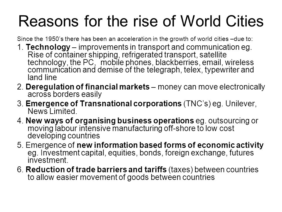 Reasons for the rise of World Cities Since the 1950's there has been an acceleration in the growth of world cities –due to: 1.