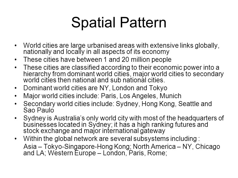 Spatial Pattern World cities are large urbanised areas with extensive links globally, nationally and locally in all aspects of its economy These cities have between 1 and 20 million people These cities are classified according to their economic power into a hierarchy from dominant world cities, major world cities to secondary world cities then national and sub national cities.