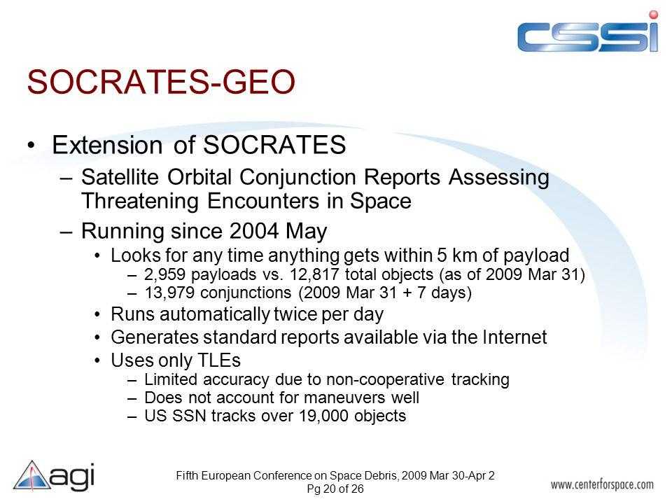 Fifth European Conference on Space Debris, 2009 Mar 30-Apr 2 Pg 20 of 26 SOCRATES-GEO Extension of SOCRATES –Satellite Orbital Conjunction Reports Assessing Threatening Encounters in Space –Running since 2004 May Looks for any time anything gets within 5 km of payload –2,959 payloads vs.