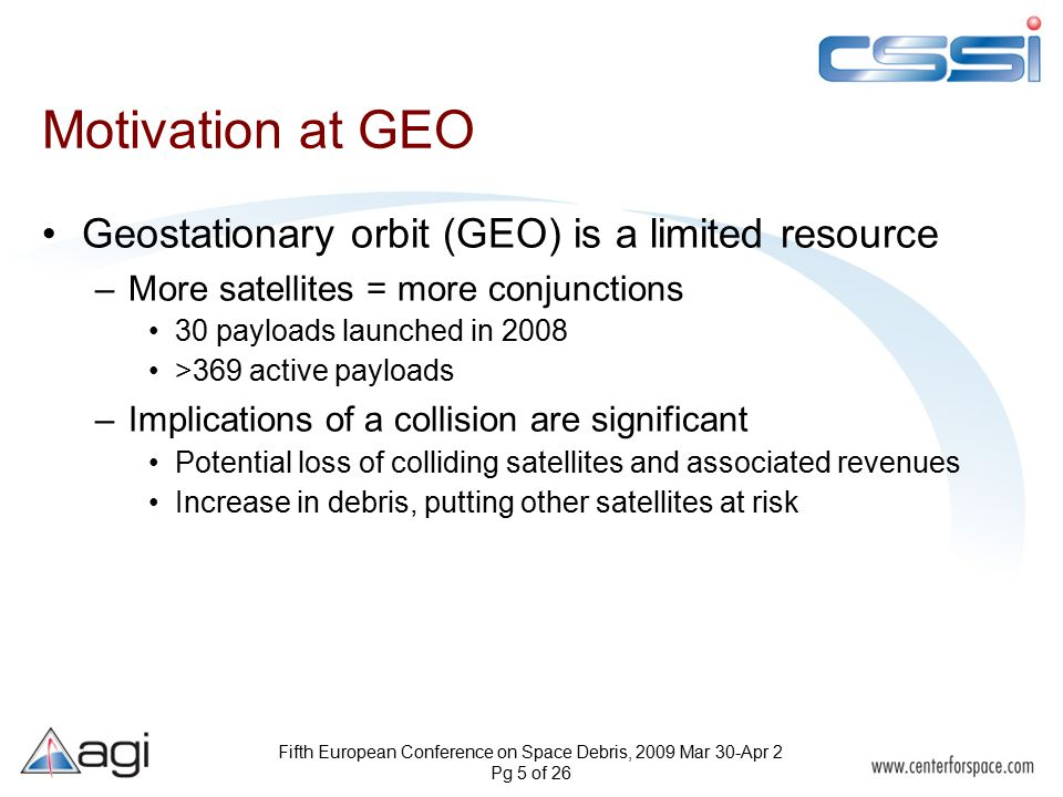 Fifth European Conference on Space Debris, 2009 Mar 30-Apr 2 Pg 5 of 26 Motivation at GEO Geostationary orbit (GEO) is a limited resource –More satellites = more conjunctions 30 payloads launched in 2008 >369 active payloads –Implications of a collision are significant Potential loss of colliding satellites and associated revenues Increase in debris, putting other satellites at risk