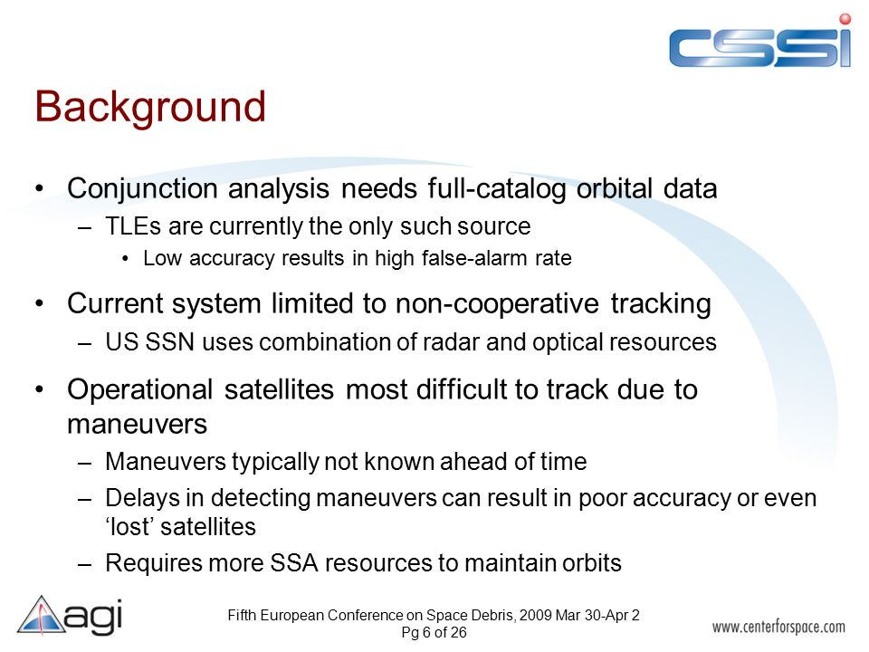 Fifth European Conference on Space Debris, 2009 Mar 30-Apr 2 Pg 6 of 26 Background Conjunction analysis needs full-catalog orbital data –TLEs are currently the only such source Low accuracy results in high false-alarm rate Current system limited to non-cooperative tracking –US SSN uses combination of radar and optical resources Operational satellites most difficult to track due to maneuvers –Maneuvers typically not known ahead of time –Delays in detecting maneuvers can result in poor accuracy or even 'lost' satellites –Requires more SSA resources to maintain orbits