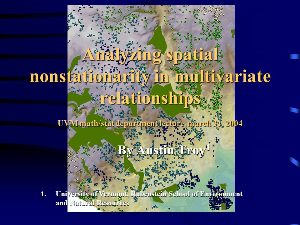 Analyzing spatial nonstationarity in multivariate relationships UVM math/stat department lecture, march 31, 2004 By Austin Troy 1 1.University of Vermont, Rubenstein School of Environment and Natural Resources