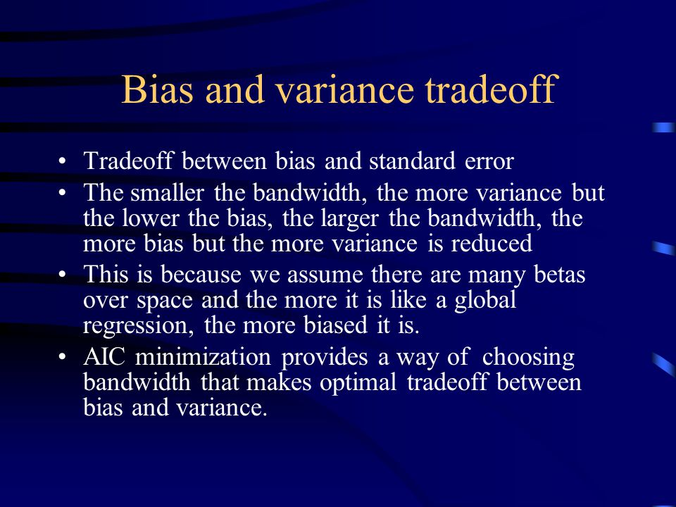 Bias and variance tradeoff Tradeoff between bias and standard error The smaller the bandwidth, the more variance but the lower the bias, the larger the bandwidth, the more bias but the more variance is reduced This is because we assume there are many betas over space and the more it is like a global regression, the more biased it is.