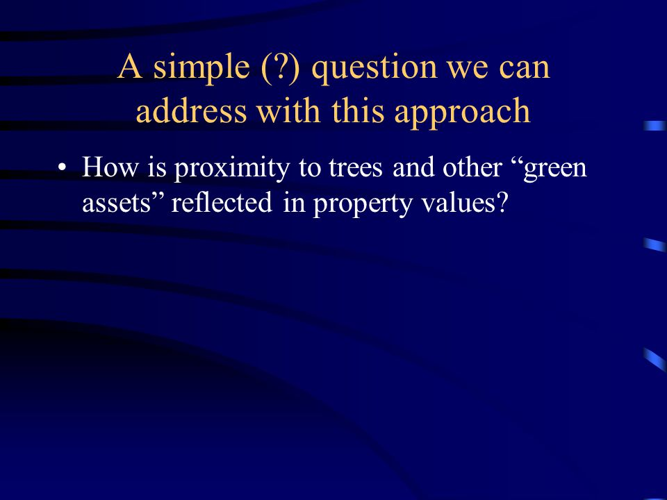 A simple (?) question we can address with this approach How is proximity to trees and other green assets reflected in property values?