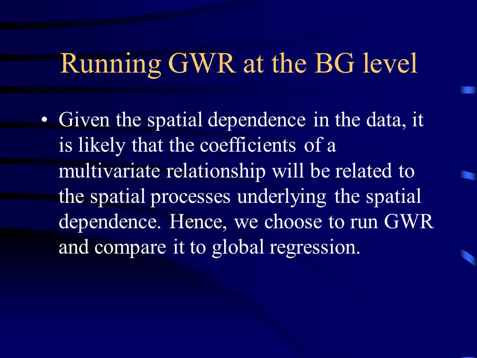 Running GWR at the BG level Given the spatial dependence in the data, it is likely that the coefficients of a multivariate relationship will be related to the spatial processes underlying the spatial dependence.