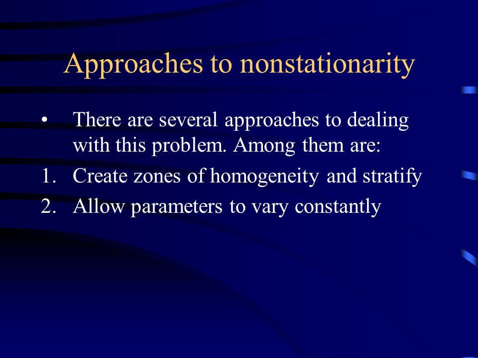 Approaches to nonstationarity There are several approaches to dealing with this problem.