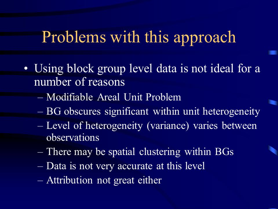 Problems with this approach Using block group level data is not ideal for a number of reasons –Modifiable Areal Unit Problem –BG obscures significant within unit heterogeneity –Level of heterogeneity (variance) varies between observations –There may be spatial clustering within BGs –Data is not very accurate at this level –Attribution not great either