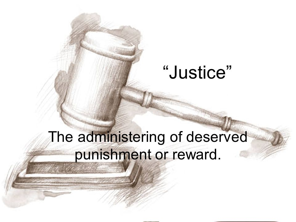 Justice The administering of deserved punishment or reward.