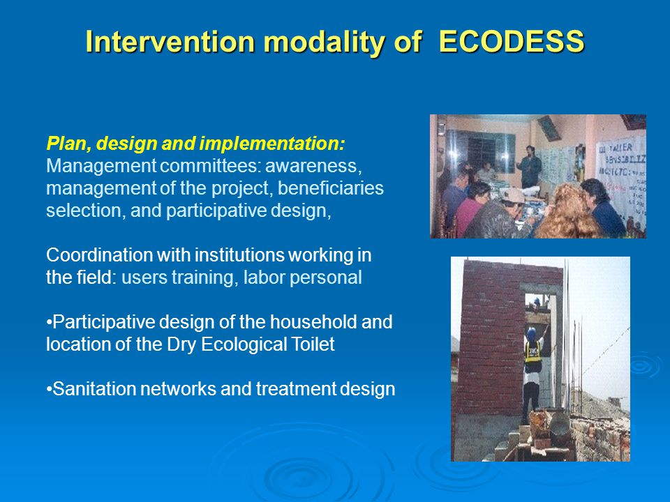 Intervention modality of ECODESS Plan, design and implementation: Management committees: awareness, management of the project, beneficiaries selection, and participative design, Coordination with institutions working in the field: users training, labor personal Participative design of the household and location of the Dry Ecological Toilet Sanitation networks and treatment design