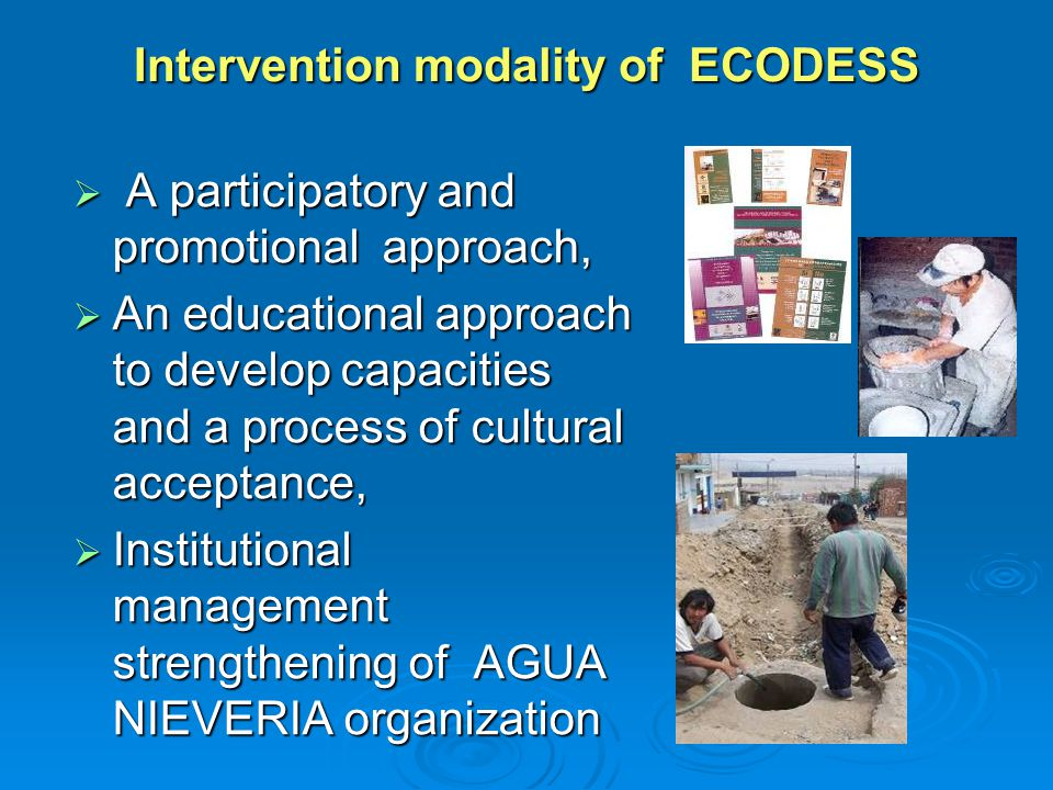 Intervention modality of ECODESS  A participatory and promotional approach,  An educational approach to develop capacities and a process of cultural acceptance,  Institutional management strengthening of AGUA NIEVERIA organization