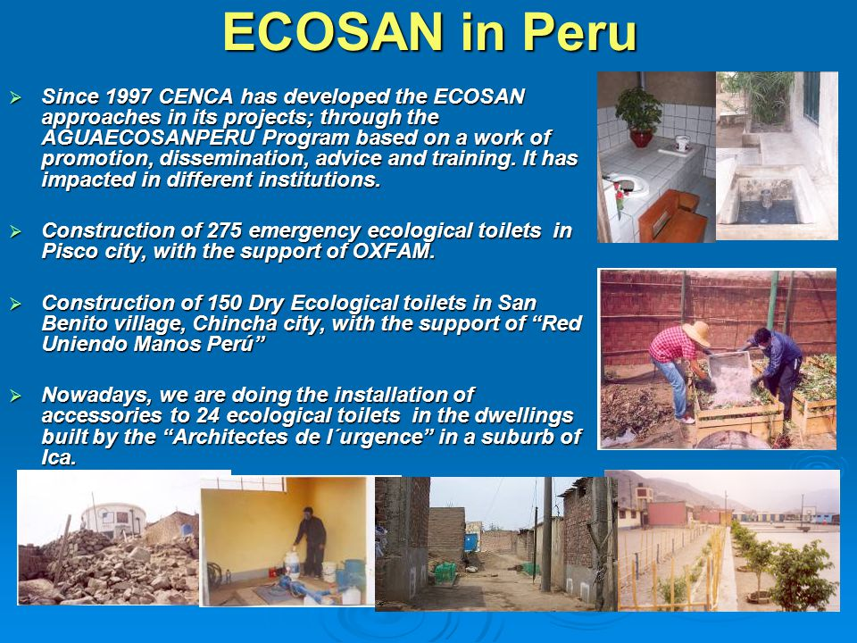 ECOSAN in Peru  Since 1997 CENCA has developed the ECOSAN approaches in its projects; through the AGUAECOSANPERU Program based on a work of promotion, dissemination, advice and training.