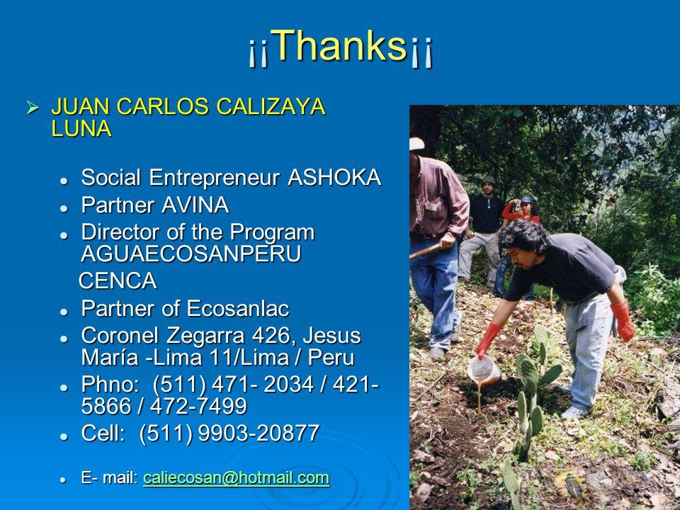 ¡¡ Thanks¡¡  JUAN CARLOS CALIZAYA LUNA Social Entrepreneur ASHOKA Social Entrepreneur ASHOKA Partner AVINA Partner AVINA Director of the Program AGUAECOSANPERU Director of the Program AGUAECOSANPERU CENCA CENCA Partner of Ecosanlac Partner of Ecosanlac Coronel Zegarra 426, Jesus María -Lima 11/Lima / Peru Coronel Zegarra 426, Jesus María -Lima 11/Lima / Peru Phno: (511) 471- 2034 / 421- 5866 / 472-7499 Phno: (511) 471- 2034 / 421- 5866 / 472-7499 Cell: (511) 9903-20877 Cell: (511) 9903-20877 E- mail: caliecosan@hotmail.com E- mail: caliecosan@hotmail.comcaliecosan@hotmail.com