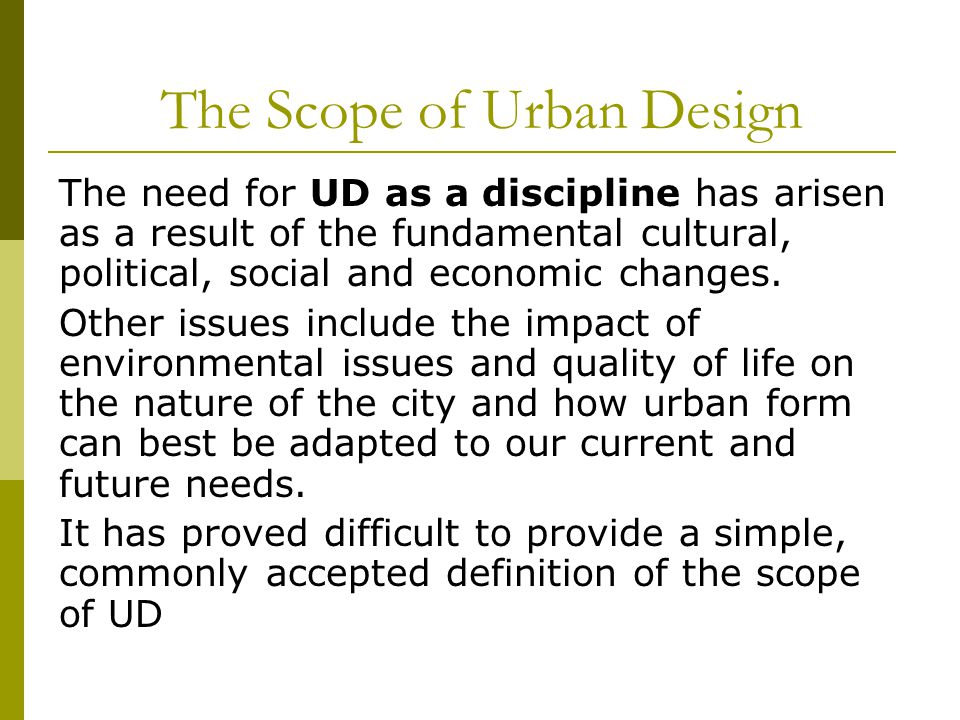 The Scope of Urban Design The need for UD as a discipline has arisen as a result of the fundamental cultural, political, social and economic changes.