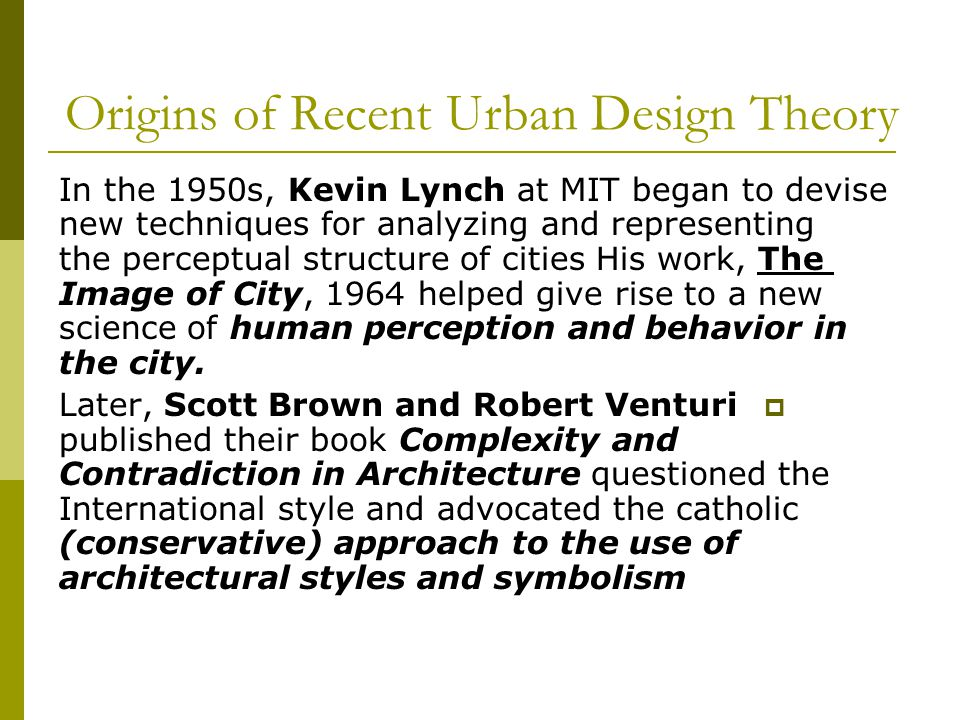 Origins of Recent Urban Design Theory In the 1950s, Kevin Lynch at MIT began to devise new techniques for analyzing and representing the perceptual structure of cities His work, The Image of City, 1964 helped give rise to a new science of human perception and behavior in the city.