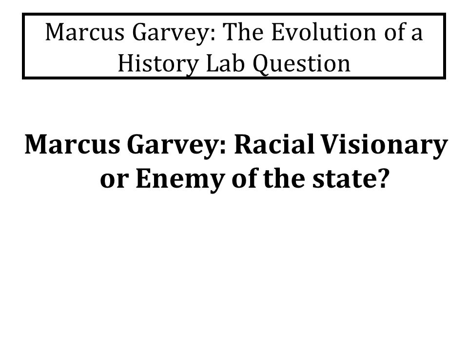 Marcus Garvey: The Evolution of a History Lab Question Marcus Garvey: Racial Visionary or Enemy of the state