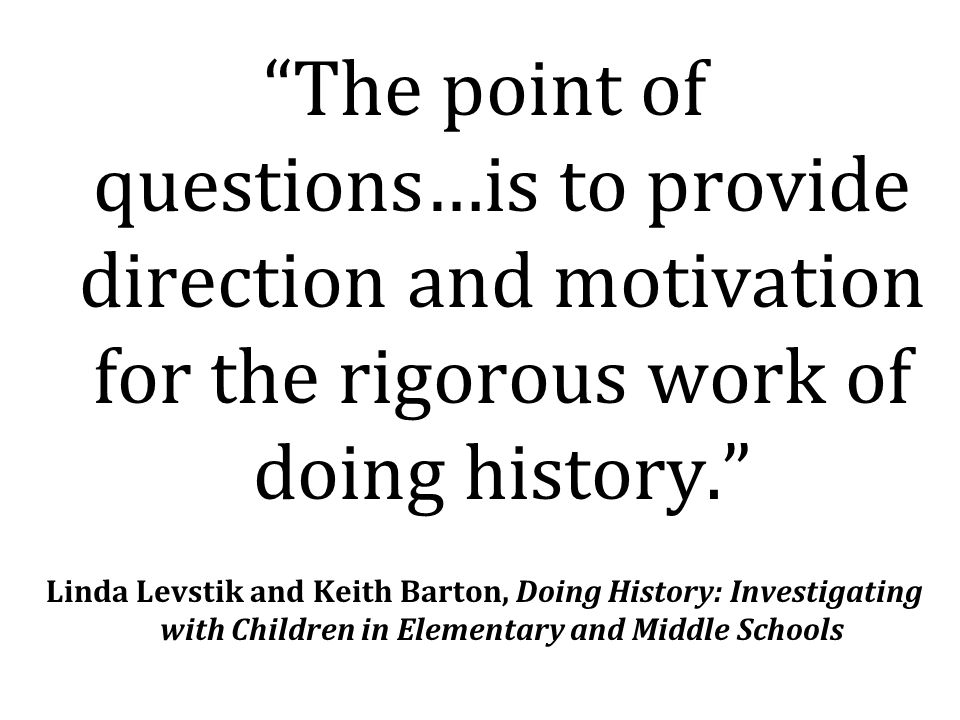 The point of questions…is to provide direction and motivation for the rigorous work of doing history. Linda Levstik and Keith Barton, Doing History: Investigating with Children in Elementary and Middle Schools
