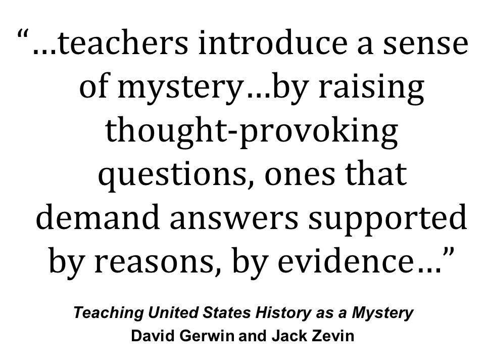 …teachers introduce a sense of mystery…by raising thought-provoking questions, ones that demand answers supported by reasons, by evidence… Teaching United States History as a Mystery David Gerwin and Jack Zevin