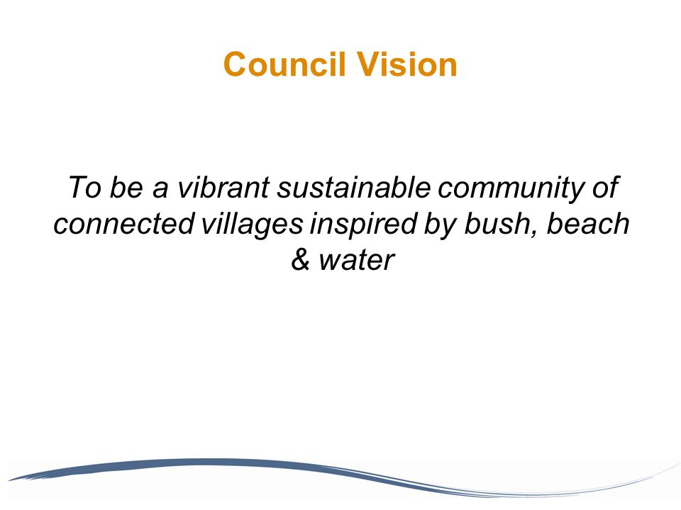 Council Vision To be a vibrant sustainable community of connected villages inspired by bush, beach & water
