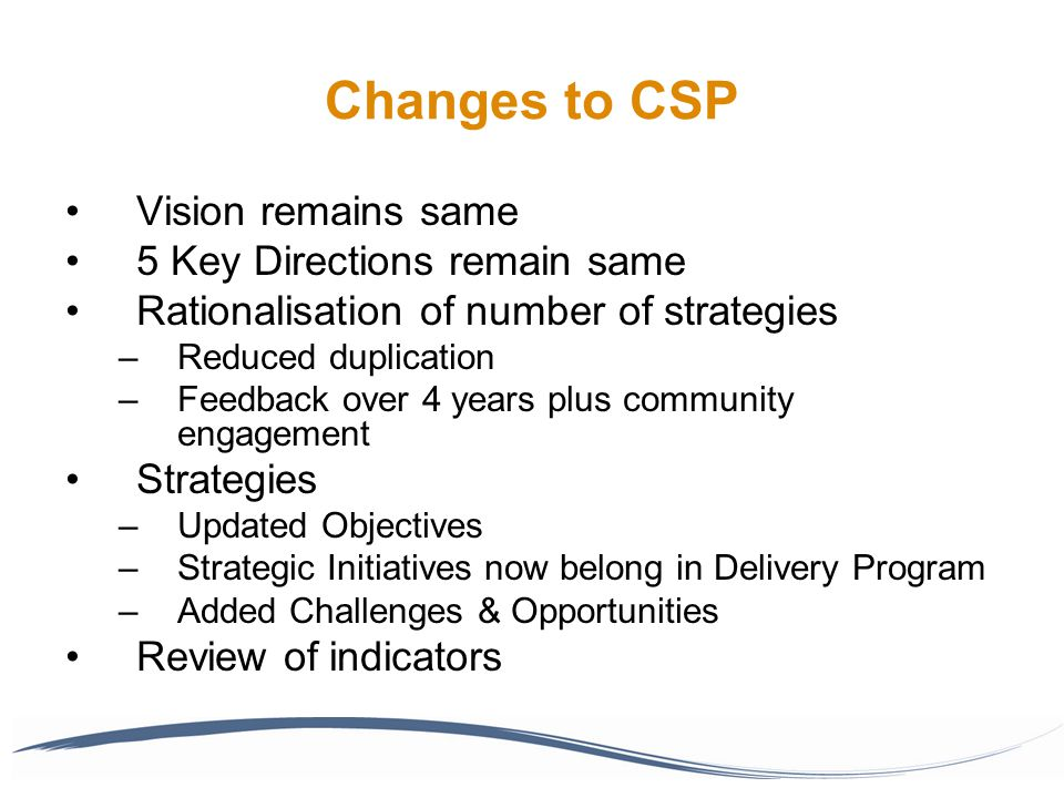 Changes to CSP Vision remains same 5 Key Directions remain same Rationalisation of number of strategies –Reduced duplication –Feedback over 4 years plus community engagement Strategies –Updated Objectives –Strategic Initiatives now belong in Delivery Program –Added Challenges & Opportunities Review of indicators