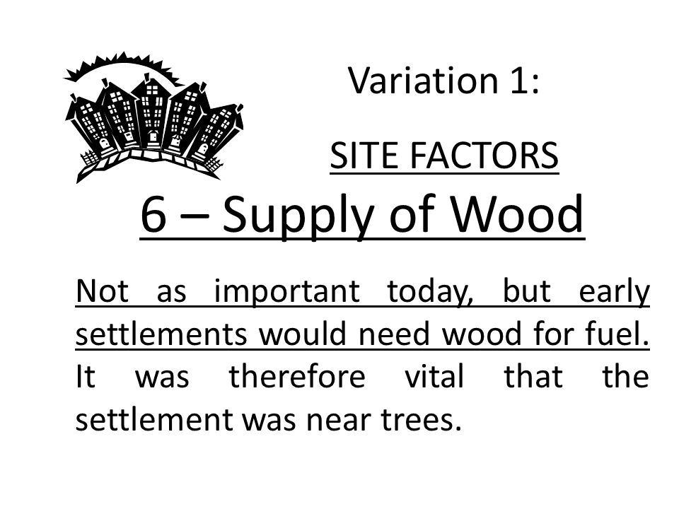 6 – Supply of Wood Not as important today, but early settlements would need wood for fuel.